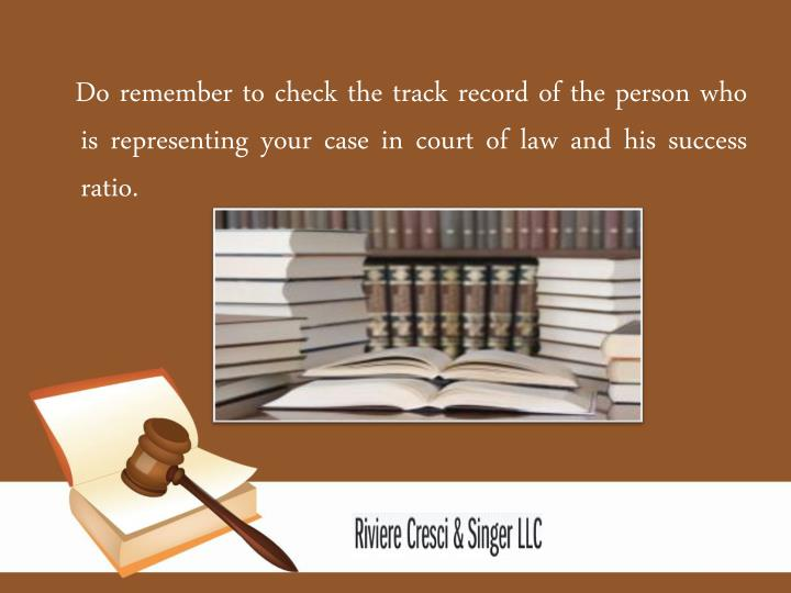 Do remember to check the track record of the person who is representing your case in court of law and his success ratio.