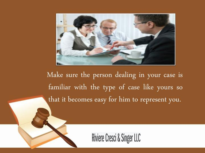 Make sure the person dealing in your case is familiar with the type of case like yours so that it becomes easy for him to represent you.