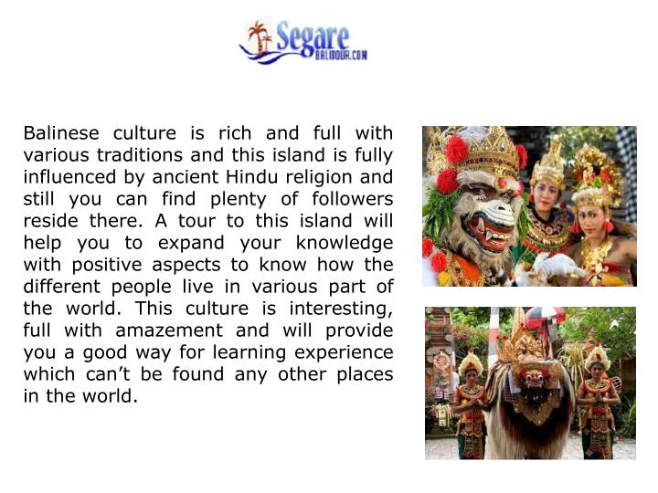 Balinese culture is rich and full with various traditions and this island is fully influenced by ancient Hindu religion and still you can find plenty of followers reside there. A tour to this island will help you to expand your knowledge with positive aspects to know how the different people live in various part of the world. This culture is interesting, full with amazement and will provide you a good way for learning experience which can't be found any other places in the world.