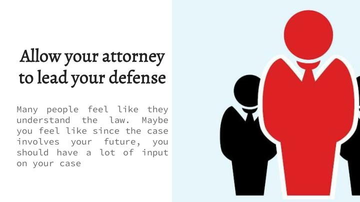 Allow your attorney to lead your defense