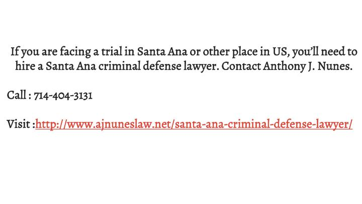 If you are facing a trial in Santa Ana or other place in US, you'll need to hire a Santa Ana criminal defense lawyer. Contact Anthony J. Nunes.