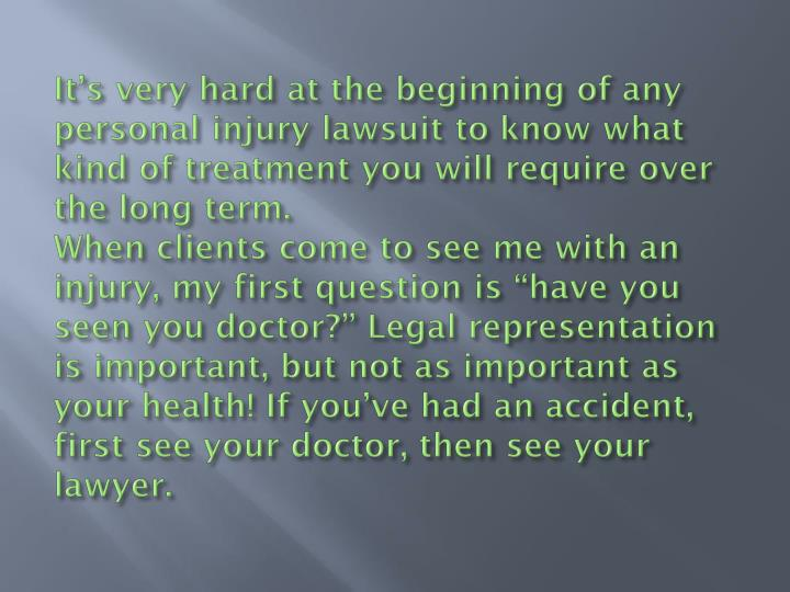 It's very hard at the beginning of any personal injury lawsuit to know what kind of treatment you will require over the long term.
