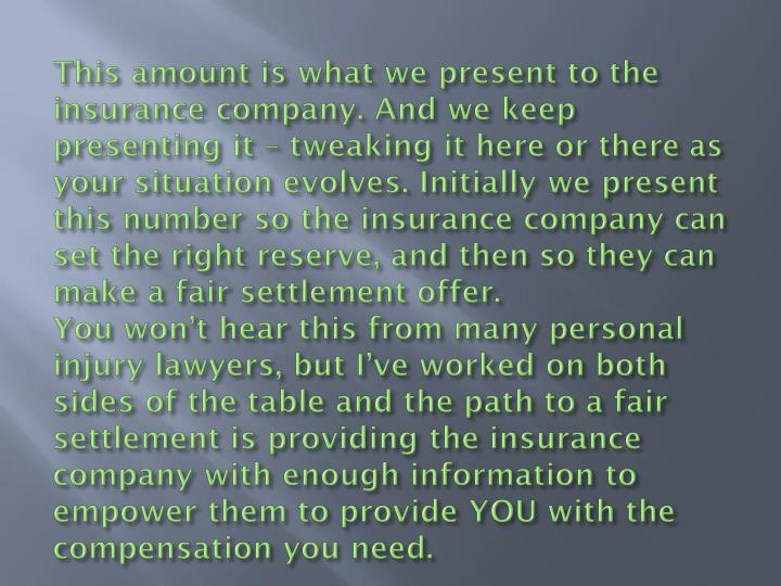 This amount is what we present to the insurance company. And we keep presenting it – tweaking it here or there as your situation evolves. Initially we present this number so the insurance company can set the right reserve, and then so they can make a fair settlement offer.