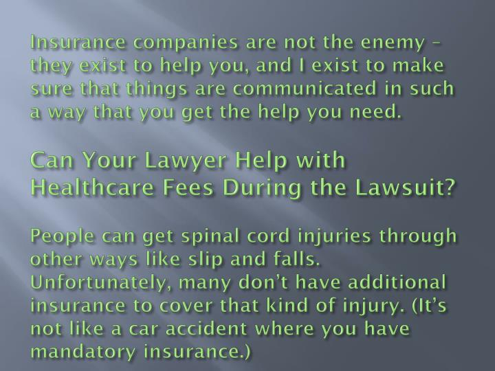 Insurance companies are not the enemy – they exist to help you, and I exist to make sure that things are communicated in such a way that you get the help you need