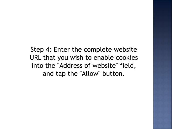"Step 4: Enter the complete website URL that you wish to enable cookies into the ""Address of website"" field, and tap the ""Allow"" button."