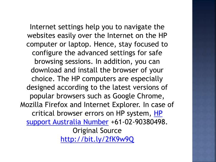 Internet settings help you to navigate the websites easily over the Internet on the HP computer or laptop. Hence, stay focused to configure the advanced settings for safe browsing sessions. In addition, you can download and install the browser of your choice. The HP computers are especially designed according to the latest versions of popular browsers such as Google Chrome, Mozilla Firefox and Internet Explorer. In case of critical browser errors on HP system,