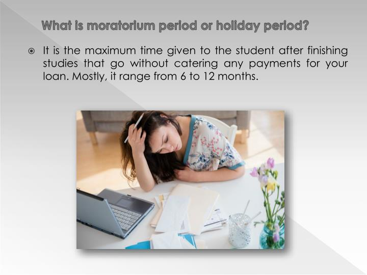 What is moratorium period or holiday period?