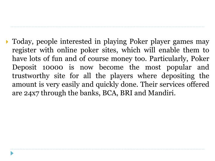Today, people interested in playing Poker player games may register with online poker sites, which w...