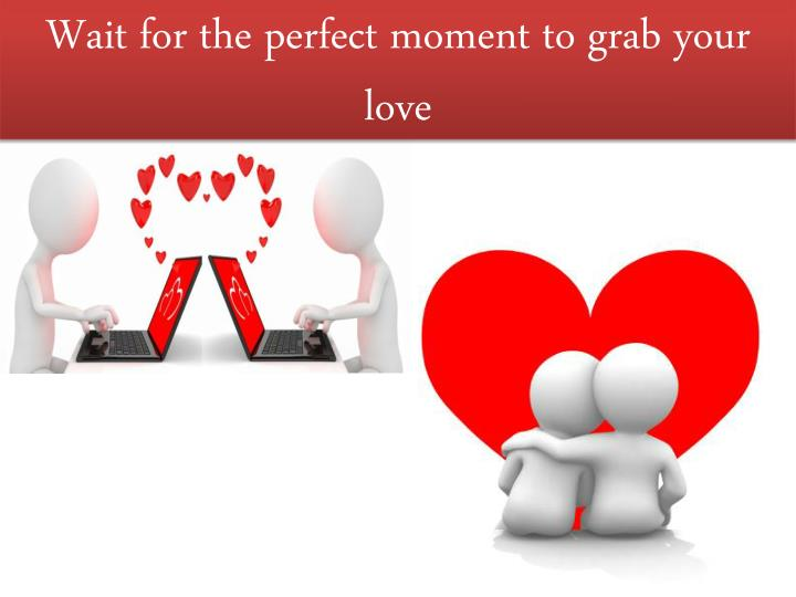 Wait for the perfect moment to grab your love