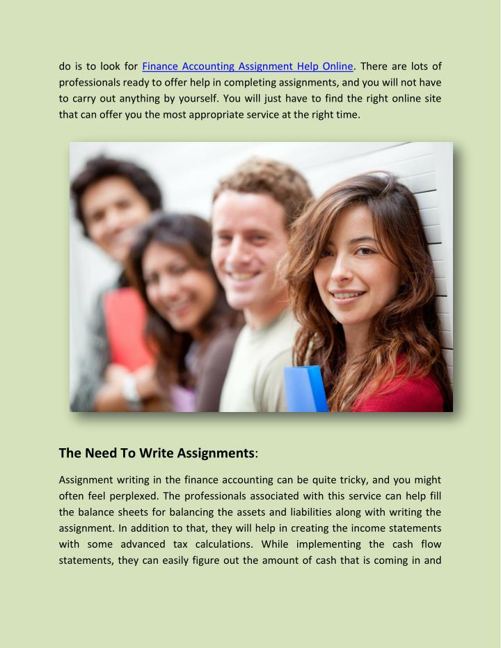 accounting assignment help online Accounting assignment help is a sort of service that is produced for the students to help them overcome the problems related to learning accounting finding finance homework help may be challenging undertaking, particularly in the event that you don't have a man or woman to guide you in the proper direction.