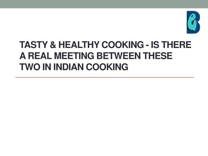 tasty healthy cooking is there a real meeting between these two in indian cooking