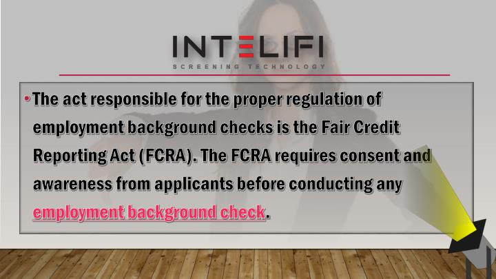 The act responsible for the proper regulation of employment background checks is the Fair Credit Reporting Act (FCRA). The FCRA requires consent and awareness from applicants before conducting any