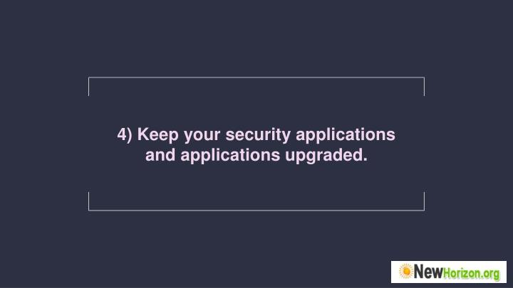 4) Keep your security applications and applications upgraded.