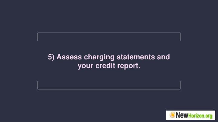 5) Assess charging statements and your credit report.