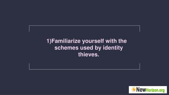 Familiarize yourself with the schemes used by identity thieves