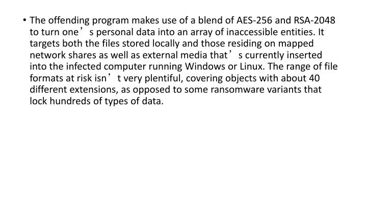 The offending program makes use of a blend of AES-256 and RSA-2048 to turn one's personal data into an array of inaccessible entities. It targets both the files stored locally and those residing on mapped network shares as well as external media that's currently inserted into the infected computer running Windows or Linux. The range of file formats at risk isn't very plentiful, covering objects with about 40 different extensions, as opposed to some ransomware variants that lock hundreds of types of data.