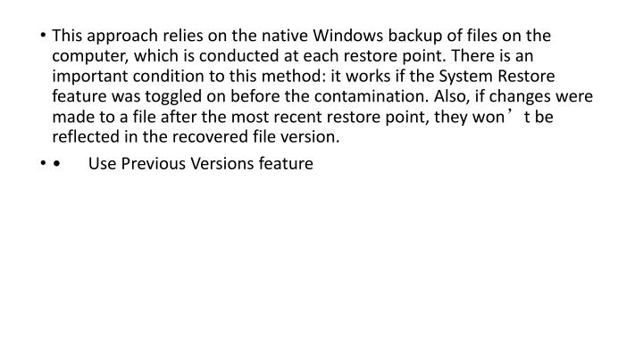 This approach relies on the native Windows backup of files on the computer, which is conducted at each restore point. There is an important condition to this method: it works if the System Restore feature was toggled on before the contamination. Also, if changes were made to a file after the most recent restore point, they won't be reflected in the recovered file version.