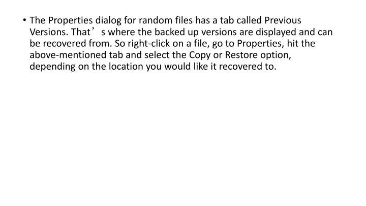 The Properties dialog for random files has a tab called Previous Versions. That's where the backed up versions are displayed and can be recovered from. So right-click on a file, go to Properties, hit the above-mentioned tab and select the Copy or Restore option, depending on the location you would like it recovered to.