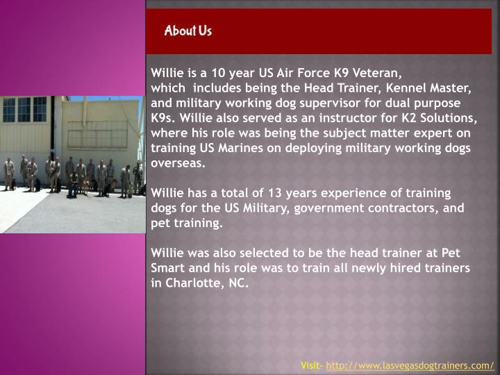 Willie is a 10 year US Air Force K9 Veteran, which includes being the Head Trainer, Kennel Master,...