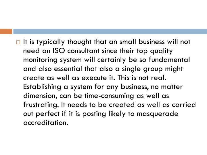 It is typically thought that an small business will not need an ISO consultant since their top quality monitoring system will certainly be so fundamental and also essential that also a single group might create as well as execute it. This is not real. Establishing a system for any business, no matter dimension, can be time-consuming as well as frustrating. It needs to be created as well as carried out perfect if it is posting likely to masquerade accreditation.