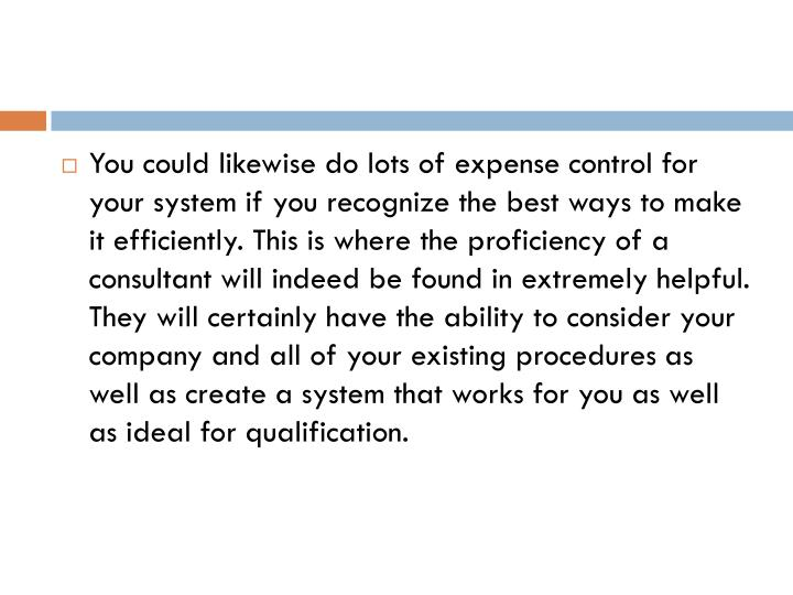 You could likewise do lots of expense control for your system if you recognize the best ways to make it efficiently. This is where the proficiency of a consultant will indeed be found in extremely helpful. They will certainly have the ability to consider your company and all of your existing procedures as well as create a system that works for you as well as ideal for qualification.