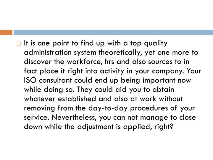 It is one point to find up with a top quality administration system theoretically, yet one more to discover the workforce, hrs and also sources to in fact place it right into activity in your company. Your ISO consultant could end up being important now while doing so. They could aid you to obtain whatever established and also at work without removing from the day-to-day procedures of your service. Nevertheless, you can not manage to close down while the adjustment is applied, right?