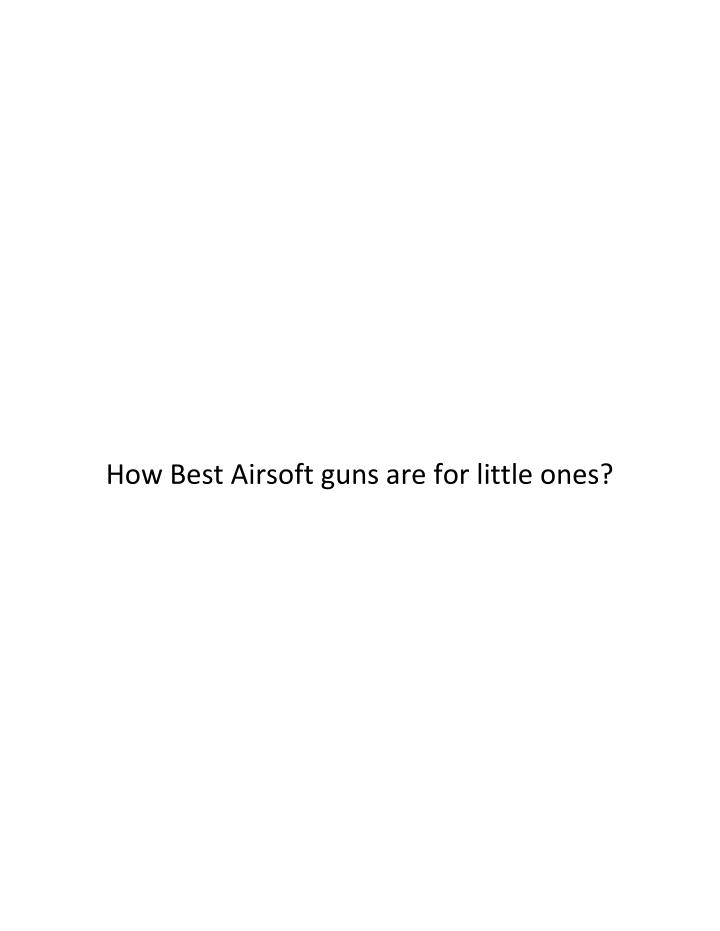 How Best Airsoft guns are for little ones?
