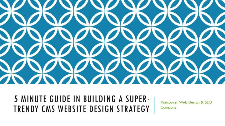 5 minute guide in building a super trendy cms website design strategy