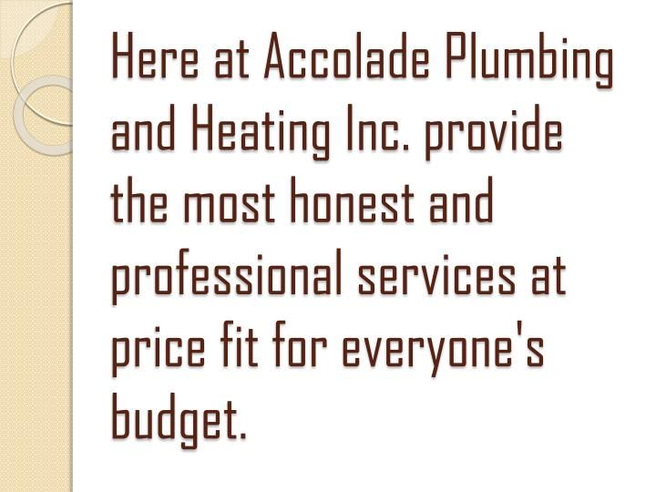 Here at Accolade Plumbing and Heating Inc. provide the most honest and professional services at price fit for everyone's budget.