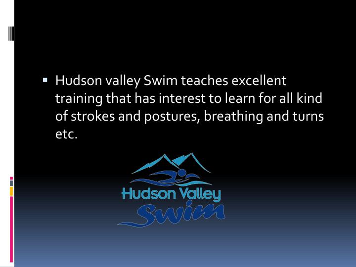 Hudson valley Swim teaches excellent training that has interest to learn for all kind of strokes and postures, breathing and turns etc.