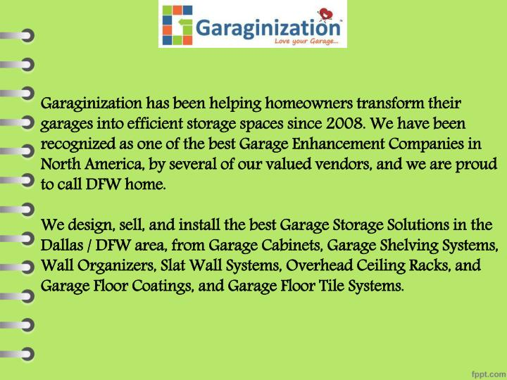 Garaginization has been helping homeowners transform their garages into efficient storage spaces since 2008. We have been recognized as one of the best Garage Enhancement Companies in North America, by several of our valued vendors, and we are proud to call DFW home.