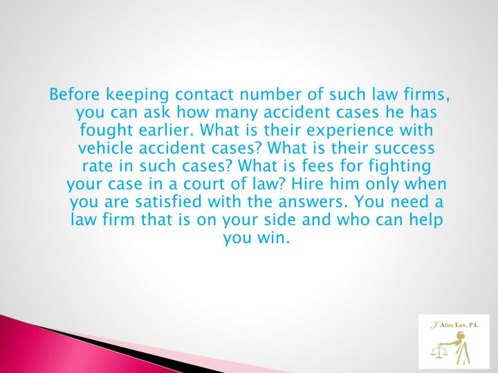 Before keeping contact number of such law firms, you can ask how many accident cases he has fought earlier. What is their experience with vehicle accident cases? What is their success rate in such cases? What is fees for fighting your case in a court of law? Hire him only when you are satisfied with the answers. You need a law firm that is on your side and who can help you win.