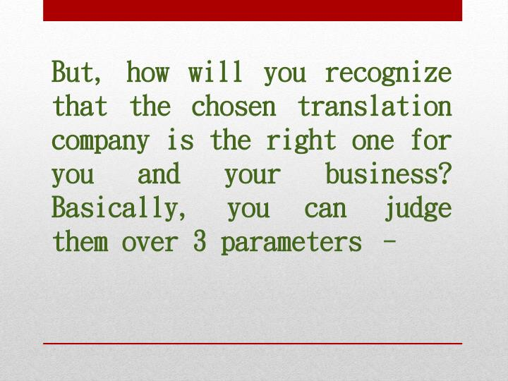 But, how will you recognize that the chosen translation company is the right one for you and your business? Basically, you can judge them over 3 parameters –