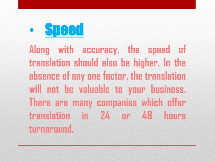 Along with accuracy, the speed of translation should also be higher. In the absence of any one factor, the translation will not be valuable to your business. There are many companies which offer translation in 24 or 48 hours turnaround.
