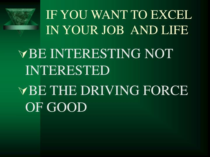 IF YOU WANT TO EXCEL IN YOUR JOB  AND LIFE