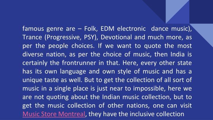 Famous genre are – Folk, EDM electronic  dance music), Trance (Progressive, PSY), Devotional and m...