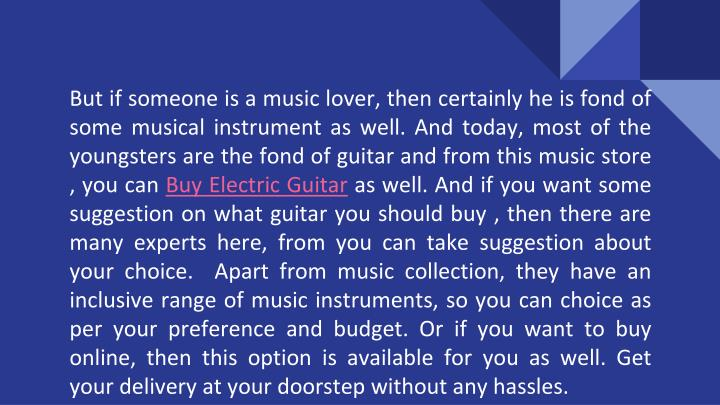 But if someone is a music lover, then certainly he is fond of some musical instrument as well. And today, most of the youngsters are the fond of guitar and from this music store , you can