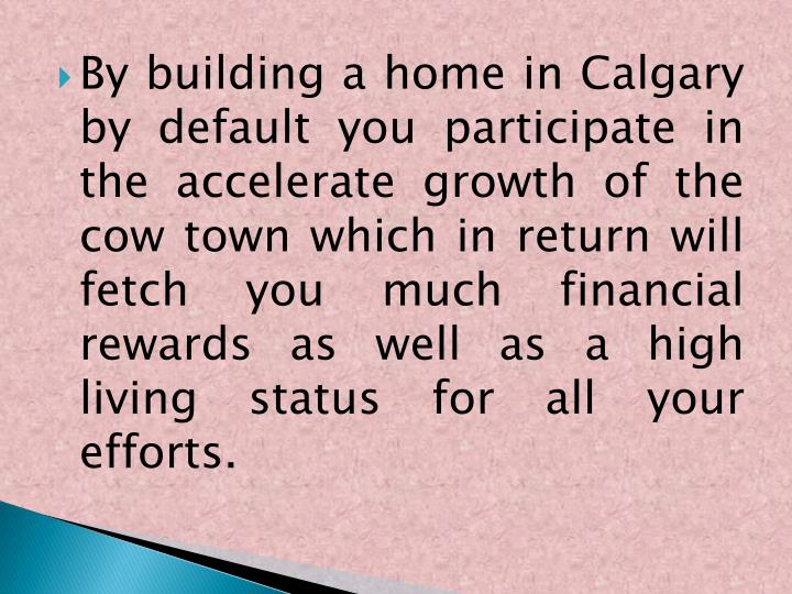 By building a home in Calgary by default you participate in the accelerate growth of the cow town which in return will fetch you much financial rewards as well as a high living status for all your efforts.