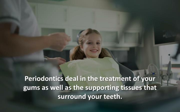 Periodontics deal in the treatment of your gums as well as