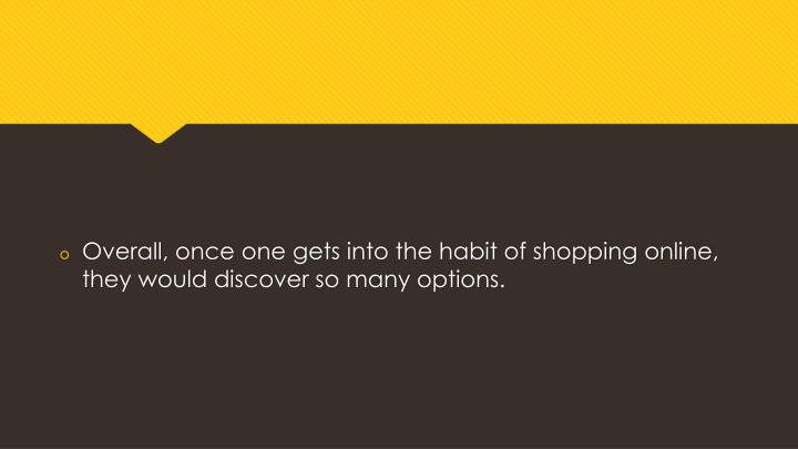 Overall, once one gets into the habit of shopping online, they would discover so many options.