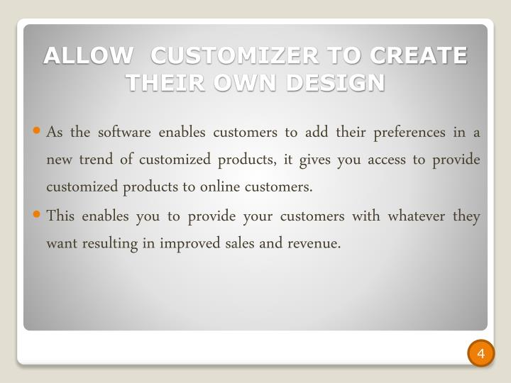 As the software enables customers to add their preferences in a new trend of customized products, it gives you access to provide customized products to online customers.