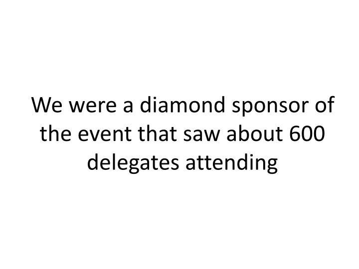 We were a diamond sponsor of the event that saw about 600 delegates attending