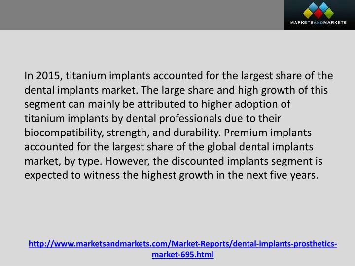 In 2015, titanium implants accounted for the largest share of the dental implants market. The large share and high growth of this segment can mainly be attributed to higher adoption of titanium implants by dental professionals due to their biocompatibility, strength, and durability. Premium implants accounted for the largest share of the global dental implants market, by type. However, the discounted implants segment is expected to witness the highest growth in the next five years.