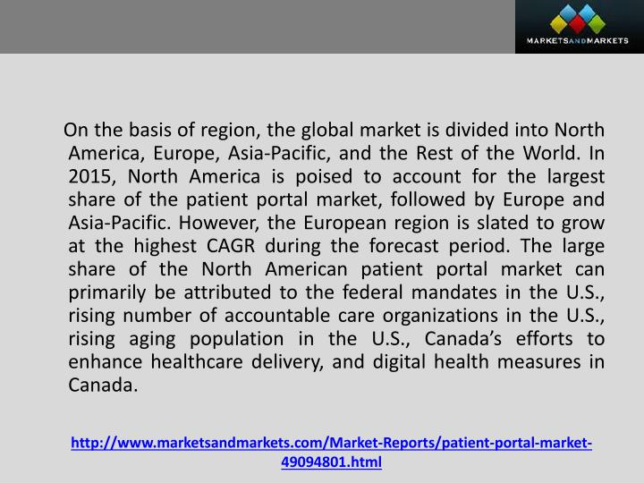 On the basis of region, the global market is divided into North America, Europe, Asia-Pacific, and the Rest of the World. In 2015, North America is poised to account for the largest share of the patient portal market, followed by Europe and Asia-Pacific. However, the European region is slated to grow at the highest CAGR during the forecast period. The large share of the North American patient portal market can primarily be attributed to the federal mandates in the U.S., rising number of accountable care organizations in the U.S., rising aging population in the U.S., Canada's efforts to enhance healthcare delivery, and digital health measures in Canada.