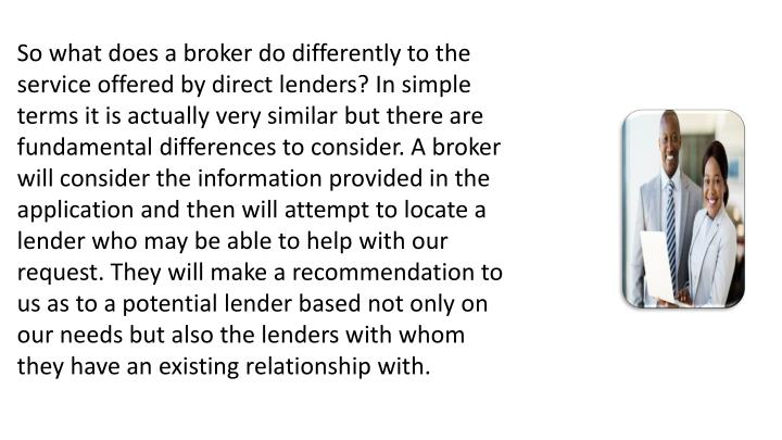 So what does a broker do differently to the service offered by direct lenders? In simple terms it is actually very similar but there are fundamental differences to consider. A broker will consider the information provided in the application and then will attempt to locate a lender who may be able to help with our request. They will make a recommendation to us as to a potential lender based not only on our needs but also the lenders with whom they have an existing relationship with.
