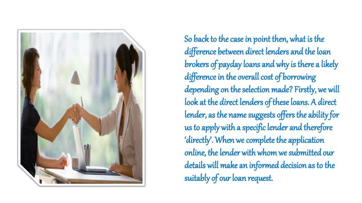 So back to the case in point then, what is the difference between direct lenders and the loan brokers of payday loans and why is there a likely difference in the overall cost of borrowing depending on the selection made? Firstly, we will look at the direct lenders of these loans. A direct lender, as the name suggests offers the ability for us to apply with a specific lender and therefore 'directly'. When we complete the application online, the lender with whom we submitted our details will make an informed decision as to the suitably of our loan request.