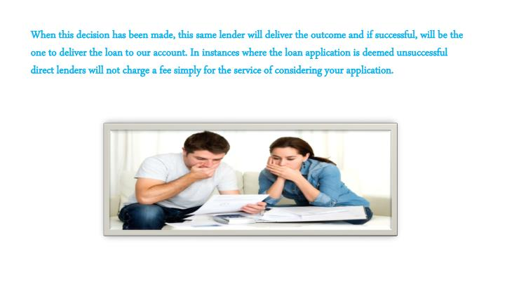 When this decision has been made, this same lender will deliver the outcome and if successful, will be the one to deliver the loan to our account. In instances where the loan application is deemed unsuccessful direct lenders will not charge a fee simply for the service of considering your application.