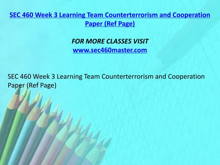 SEC 460 Week 3 Learning Team Counterterrorism and Cooperation Paper (Ref Page)