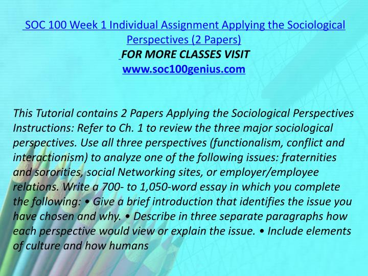 SOC 100 Week 1 Individual Assignment Applying the Sociological Perspectives (2 Papers)