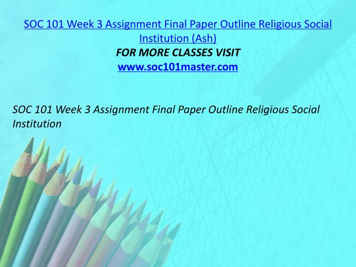 SOC 101 Week 3 Assignment Final Paper Outline Religious Social Institution (Ash)
